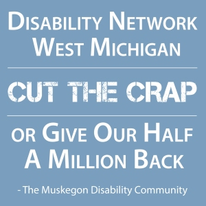 "white text on a blue background reads ""Disability Network West Michigan: Cut the Crap or Give Our Half a Million Back (Signed) The Muskegon Disability Community"