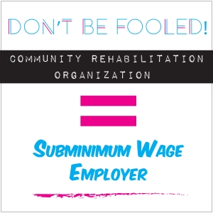 Graphic: Don't be fooled! Community Rehabilitation Organization Equals Subminimum Wage Employer