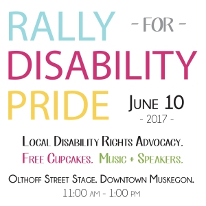 Image Description: Rally for Disability Pride - June 10, 2017; 11:00 a.m. - 1:00 p.m. - Olthoff Street Stage. Downtown Muskegon. Local Disability Rights Advocacy, Free Cupcakes, Music + Speakers.