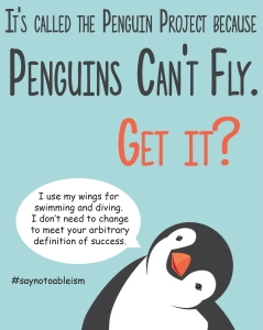 "Text: It's called the Penguin Project because penguins can't fly. Get it? Image: A confused penguin with a speech bubble that says ""I use my wings for swimming and diving. I don't need to change to meet your arbitrary definition of success."" #saynotoableism"